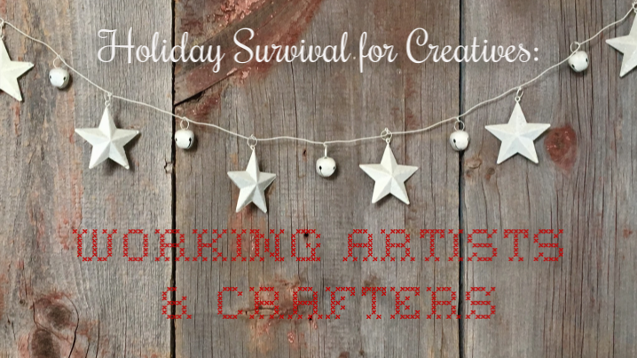 Holiday Survival for Creatives - Working Artists & Crafters