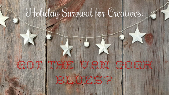 Holiday Survival for Creatives - Got the Van Gogh Blues?